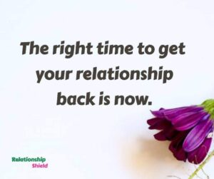 The right time to get your relationship back is now.