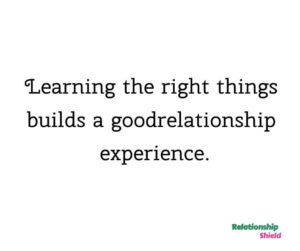 Learning the right things builds a good relationship experience.