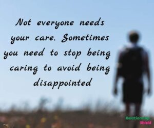 Not everyone needs your care. Sometimes you need to stop being caring to avoid being disappointed