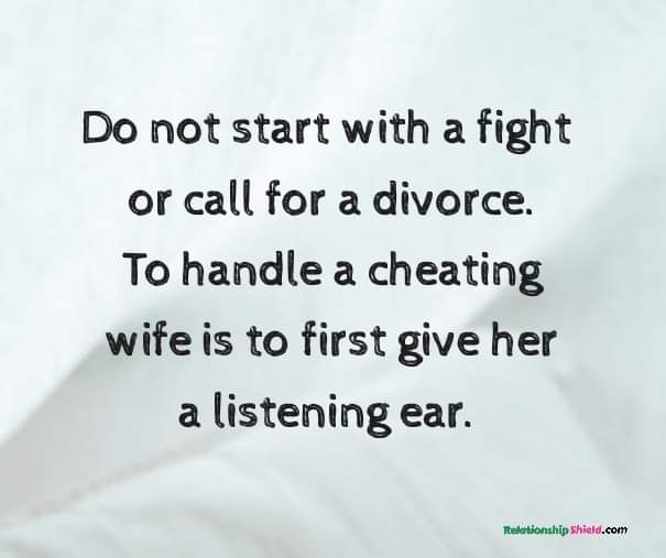 Do not start with a fight or call for a divorce. To handle a cheating wife is to first give her a listening ear.