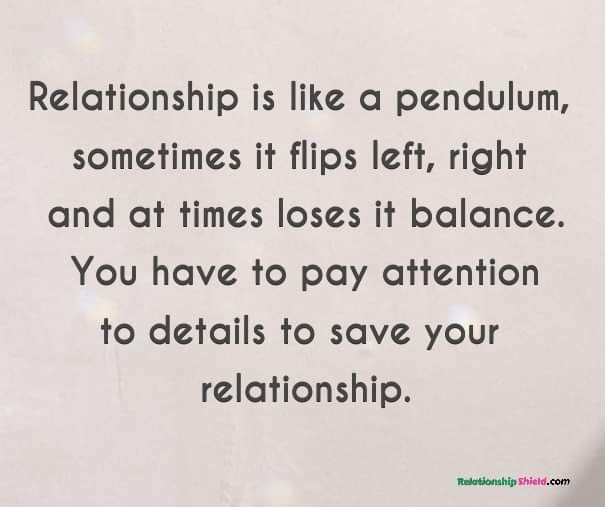Relationship is like a pendulum, sometimes it flips left, right and at times loses it balance. You have to pay attention to details to save your relationship.
