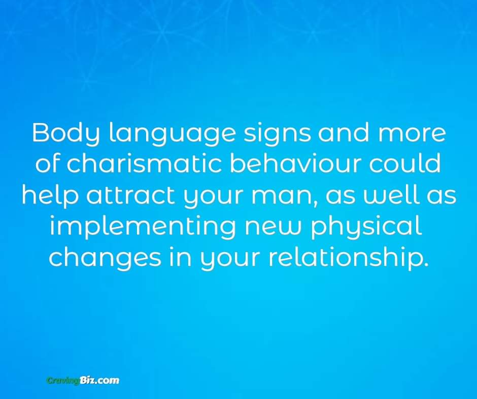 Body language signs and more of charismatic behaviour could help attract your man, as well as implementing new physical changes in your relationship.