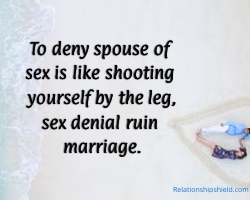 To deny spouse of sex is like shooting yourself by the leg, sex denial ruin marriage.L