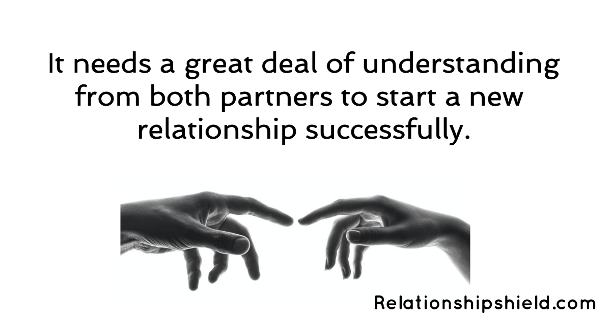 It needs a great deal of understanding from both partners to start a new relationship successfully.