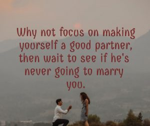 Why not focus on making yourself a good partner, then wait to see if he's never going to marry you.