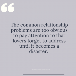 The common relationship problems are too obvious to pay attention to that lovers forget to address until it becomes a disaster.
