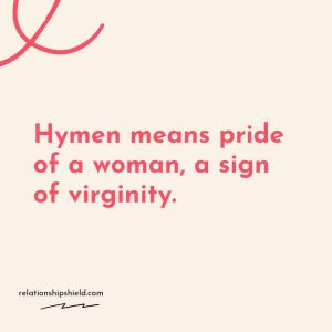 Hymen means pride of a woman, a sign of virginity.